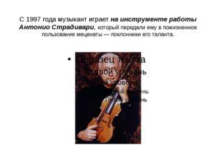 С 1997 года музыкант играет на инструменте работы Антонио Страдивари, который