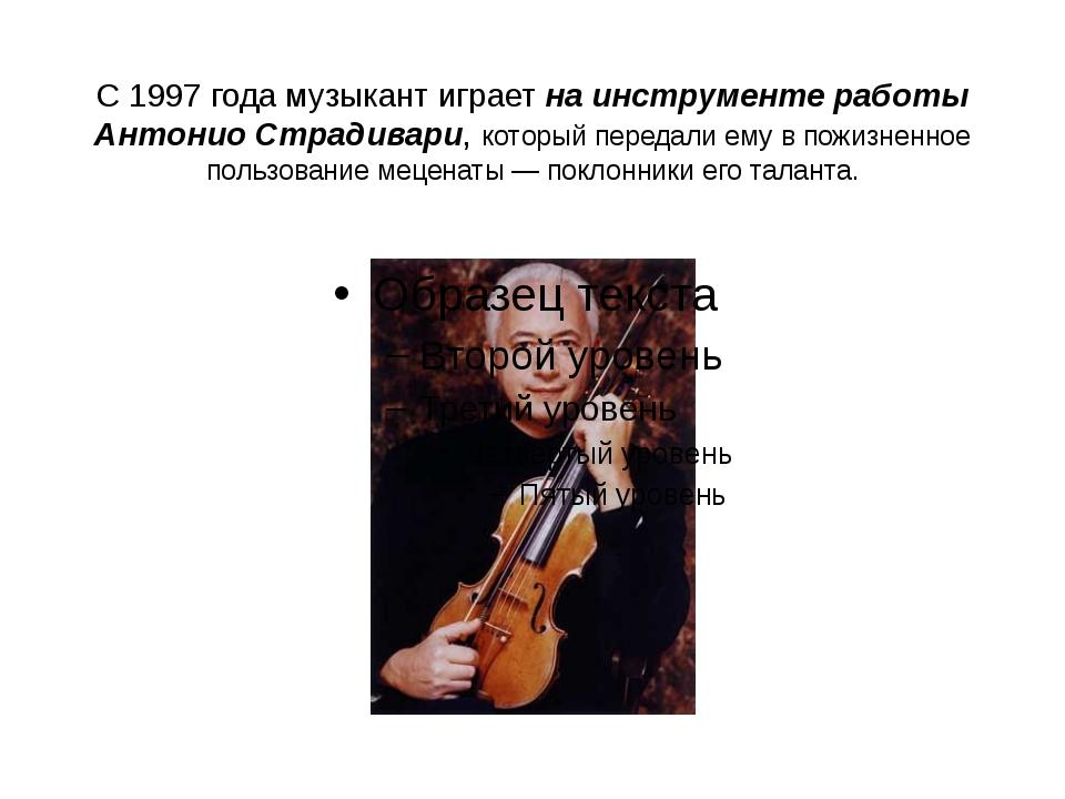 С 1997 года музыкант играет на инструменте работы Антонио Страдивари, который...