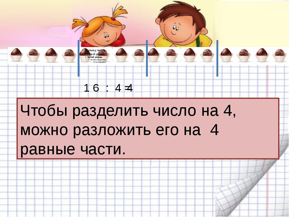 1 6 : 4 = 4 Чтобы разделить число на 4, можно разложить его на 4 равные части.