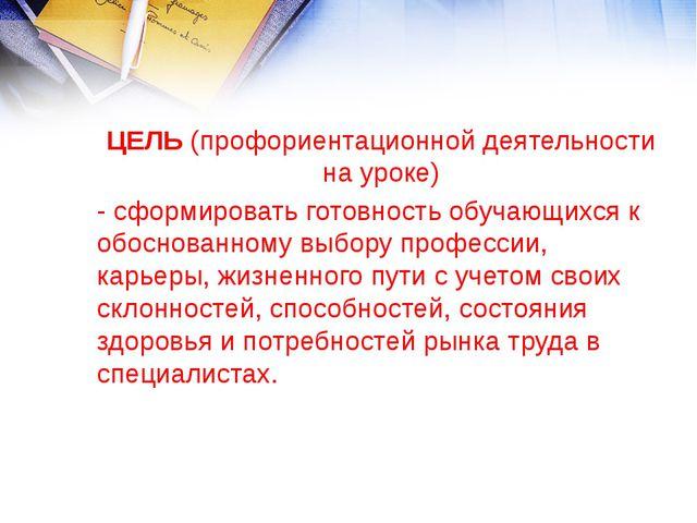 ЦЕЛЬ (профориентационной деятельности на уроке) - сформировать готовность обу...