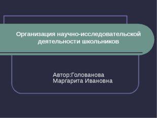 Организация научно-исследовательской деятельности школьников Автор:Голованова