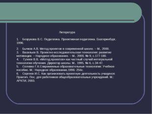 Литература 1. Безрукова В.С. Педагогика. Проективная педагогика. Екатерин