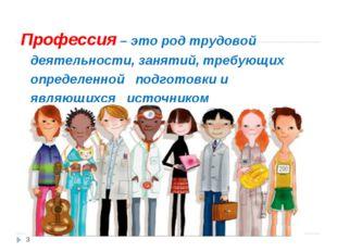 Профессия – это род трудовой деятельности, занятий, требующих определенной по