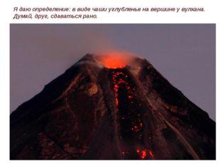 Я даю определение: в виде чаши углубленье на вершине у вулкана. Думай, друг,