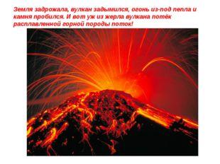Земля задрожала, вулкан задымился, огонь из-под пепла и камня пробился. И вот