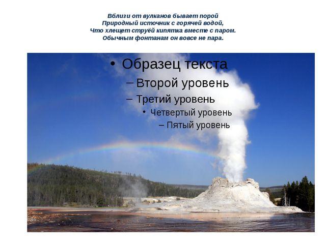 Вблизи от вулканов бывает порой Природный источник с горячей водой, Что хлеще...
