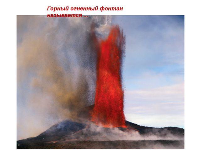 Горный огненный фонтан называется ...