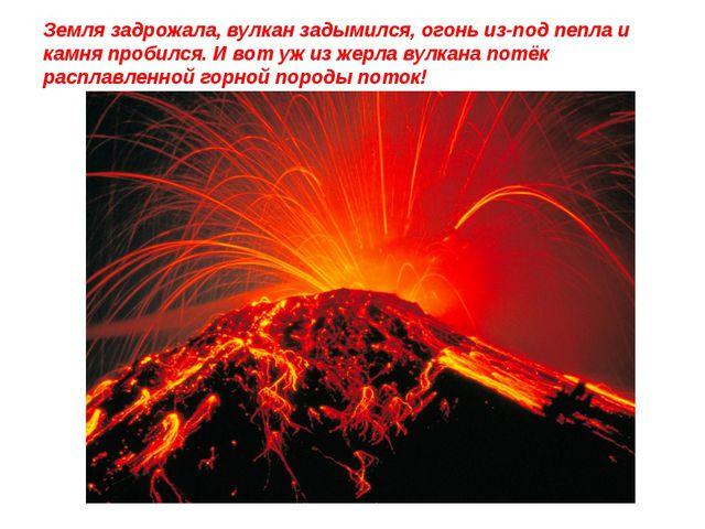 Земля задрожала, вулкан задымился, огонь из-под пепла и камня пробился. И вот...