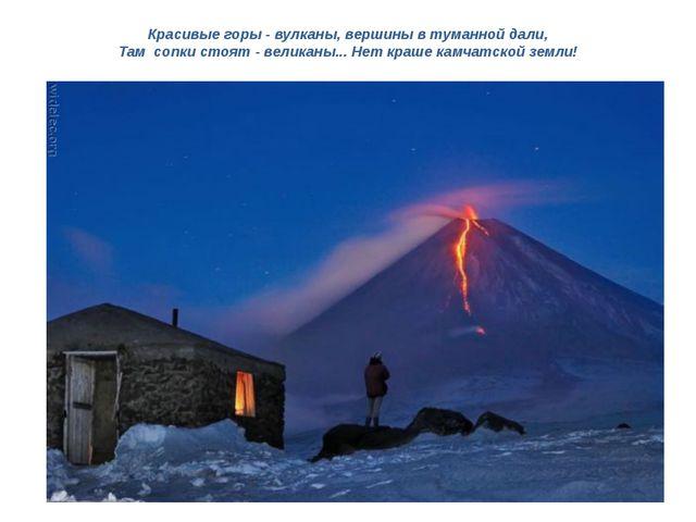 Красивые горы - вулканы, вершины в туманной дали, Там сопки стоят - великаны....