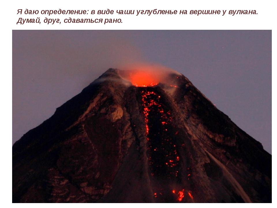 Я даю определение: в виде чаши углубленье на вершине у вулкана. Думай, друг,...