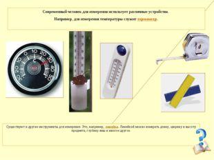 Современный человек для измерения использует различные устройства. Например,