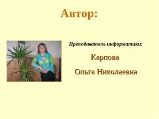 Автор: Преподаватель информатики: Карпова Ольга Николаевна