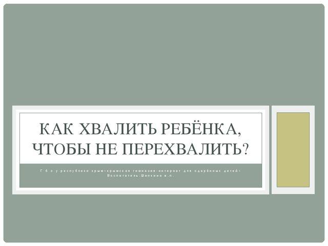 Г б о у республики крым»крымская гимназия-интернат для одарённых детей» Воспи...