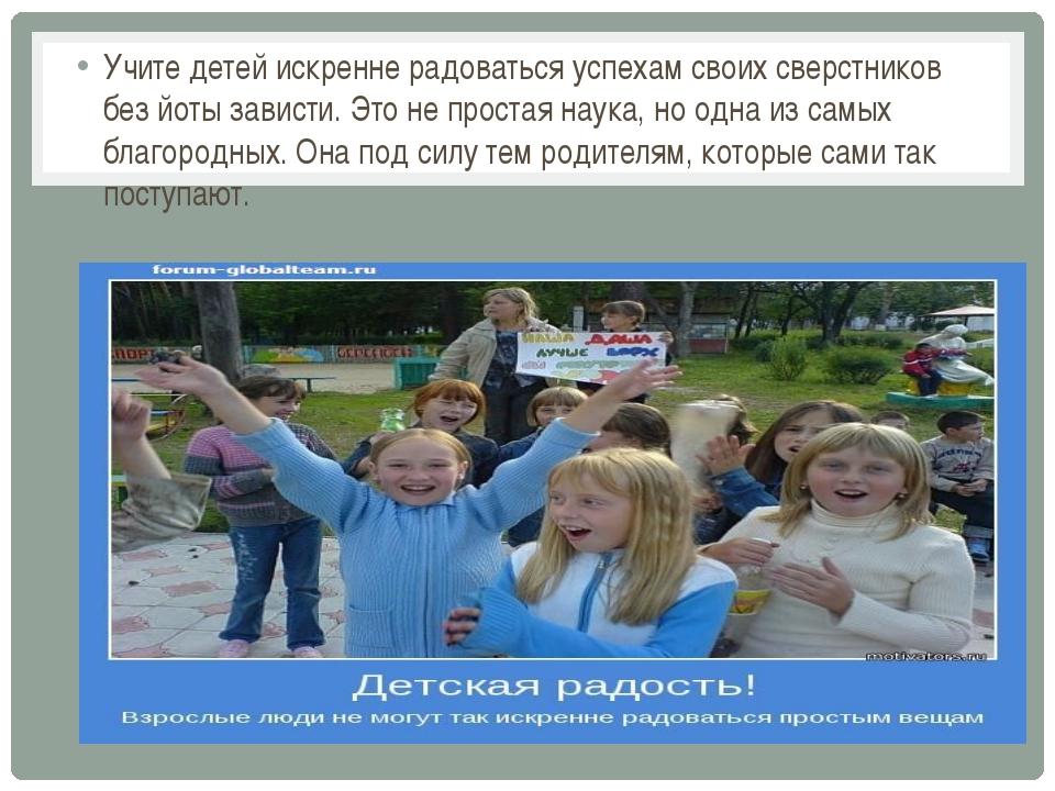 Учите детей искренне радоваться успехам своих сверстников без йоты зависти....