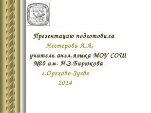 Презентацию подготовила Нестерова Л.А, учитель англ.языка МОУ СОШ №20 им. Н.