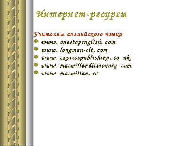 Интернет-ресурсы Учителям английского языка www. onestopenglish. com www. lon...