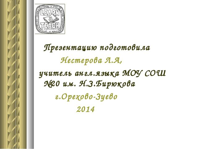 Презентацию подготовила Нестерова Л.А, учитель англ.языка МОУ СОШ №20 им. Н....