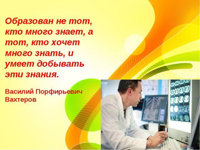 Образован не тот, кто много знает, а тот, кто хочет много знать, и умеет добы...
