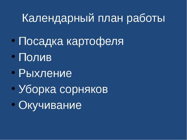 Календарный план работы Посадка картофеля Полив Рыхление Уборка сорняков Окуч...