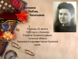 Калинина Любовь Васильевна Родилась 23 августа 1925 года в с.Калиново Станич