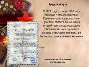 С 1928 года по июнь 1930 года обучался в Макаро-Яровской Керамической кустпро