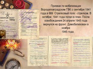 Призван по мобилизации Ворошиловградским ГВК с сентября 1941 года в 689 Стрел