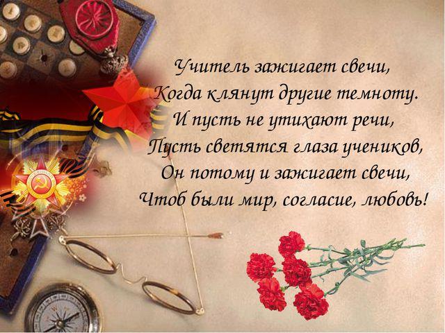 Учитель зажигает свечи, Когда клянут другие темноту. И пусть не утихают речи,...
