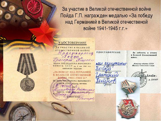 За участие в Великой отечественной войне Пойда Г.П. награжден медалью «За поб...