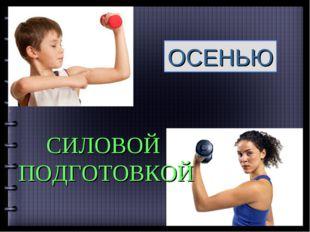 ОСЕНЬЮ СИЛОВОЙ ПОДГОТОВКОЙ Company Logo