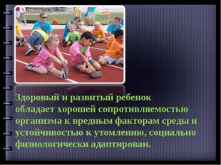 Здоровый и развитый ребенок обладает хорошей сопротивляемостью организма к вр