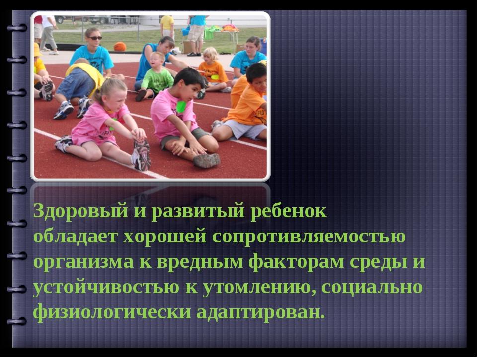 Здоровый и развитый ребенок обладает хорошей сопротивляемостью организма к вр...