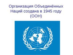 Организация Объединённых Наций создана в 1945 году (ООН)