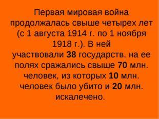 Первая мировая война продолжалась свыше четырех лет (с 1 августа 1914 г. по 1