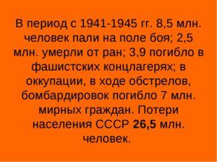 В период с 1941-1945 гг. 8,5 млн. человек пали на поле боя; 2,5 млн. умерли о