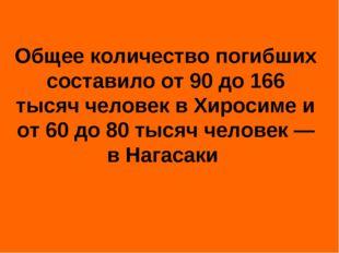 Общее количество погибших составило от 90 до 166 тысяч человек в Хиросиме и о
