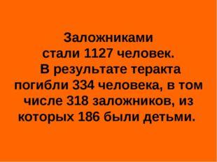 Заложниками стали1127человек. В результате теракта погибли334человека, в