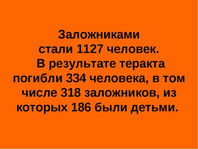 Заложниками стали1127человек. В результате теракта погибли334человека, в...