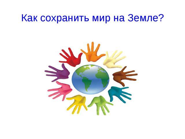Как сохранить мир на Земле?