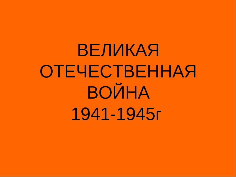 ВЕЛИКАЯ ОТЕЧЕСТВЕННАЯ ВОЙНА 1941-1945г