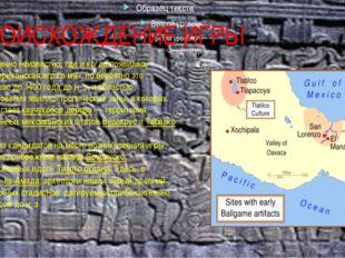 ПРОИСХОЖДЕНИЕ ИГРЫ Доподлинно неизвестно, где и когда появилась месоамериканс