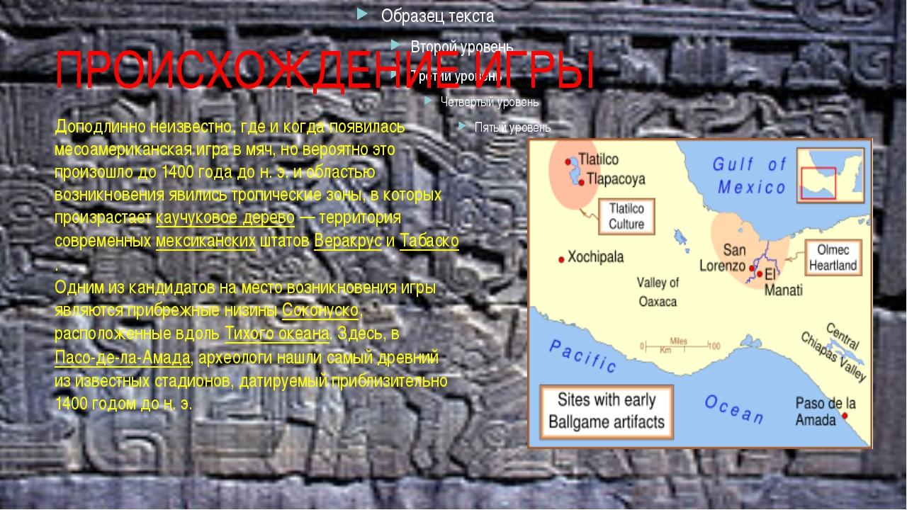 ПРОИСХОЖДЕНИЕ ИГРЫ Доподлинно неизвестно, где и когда появилась месоамериканс...