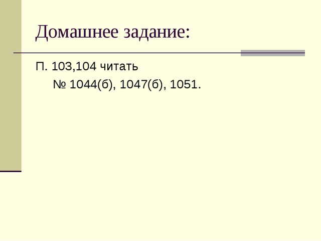Домашнее задание: П. 103,104 читать № 1044(б), 1047(б), 1051.
