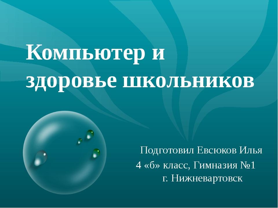 Компьютер и здоровье школьников Подготовил Евсюков Илья 4 «б» класс, Гимназия...