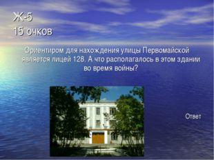 Ж-5 15 очков Ориентиром для нахождения улицы Первомайской является лицей 128.