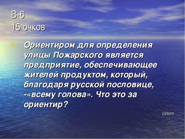 В-6 15 очков Ориентиром для определения улицы Пожарского является предприятие...