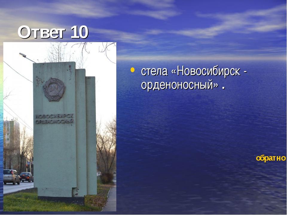 Ответ 10 стела «Новосибирск - орденоносный» . обратно