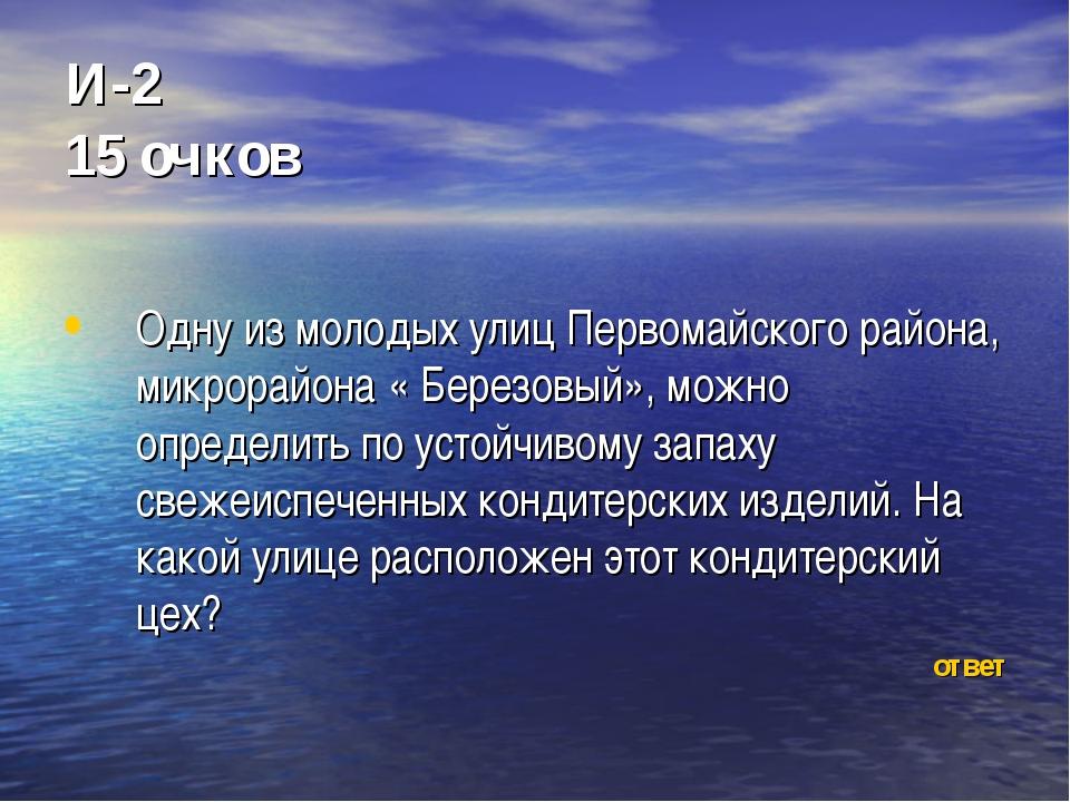 И-2 15 очков Одну из молодых улиц Первомайского района, микрорайона « Березов...