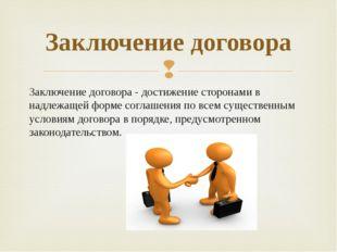 Заключение договора - достижение сторонами в надлежащей форме соглашения по в