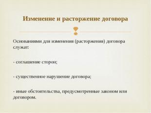 Основаниями для изменения (расторжения) договора служат: - соглашение сторон;