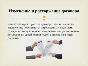 Изменение и расторжение договора, так же как и его заключение, подчиняются оп
